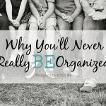 Why You'll Never Really BE Organized…